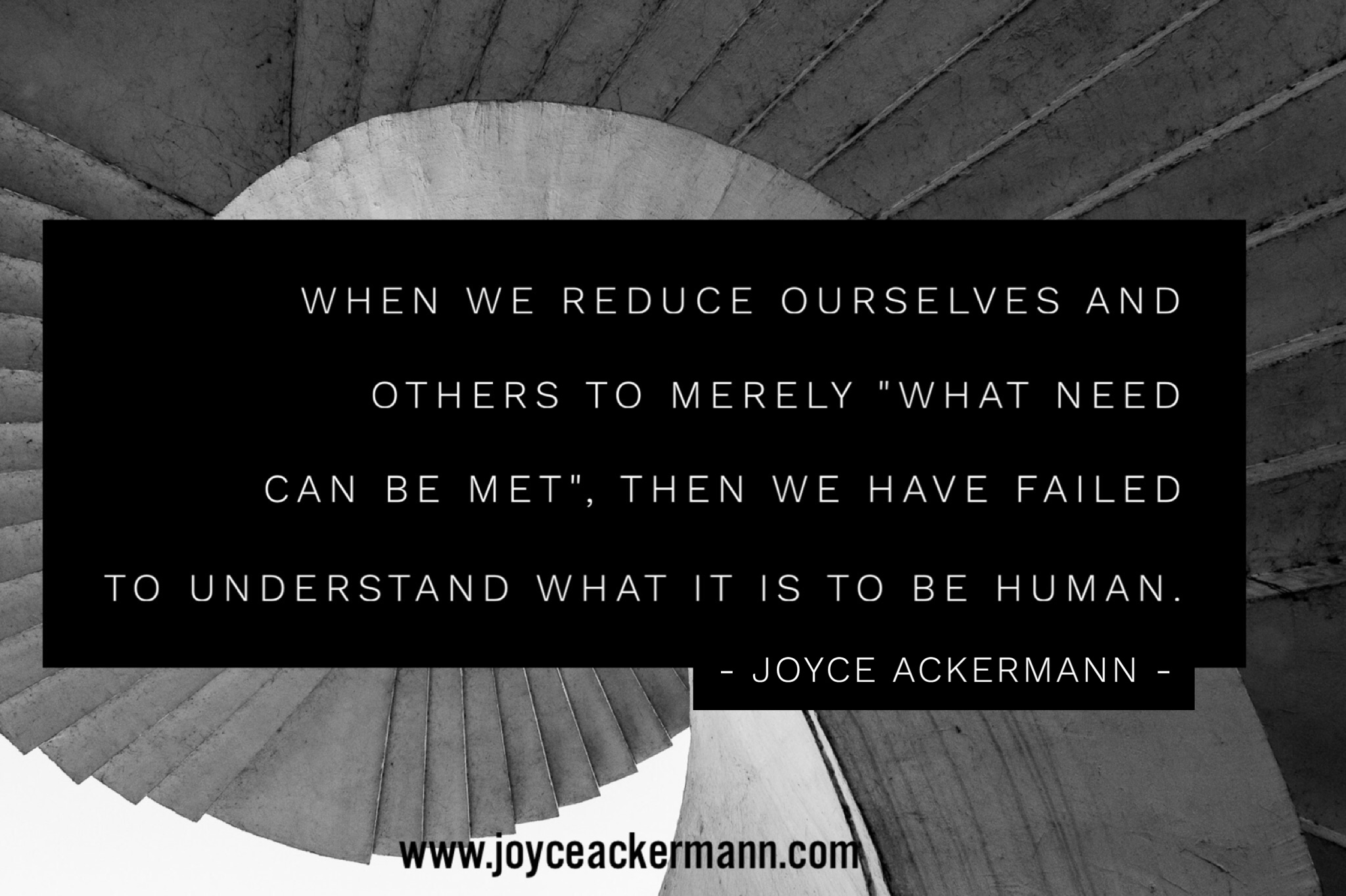 "When we reduce ourselves and others to merely ""what need can be met"", then we have failed to understand what it is to be human."